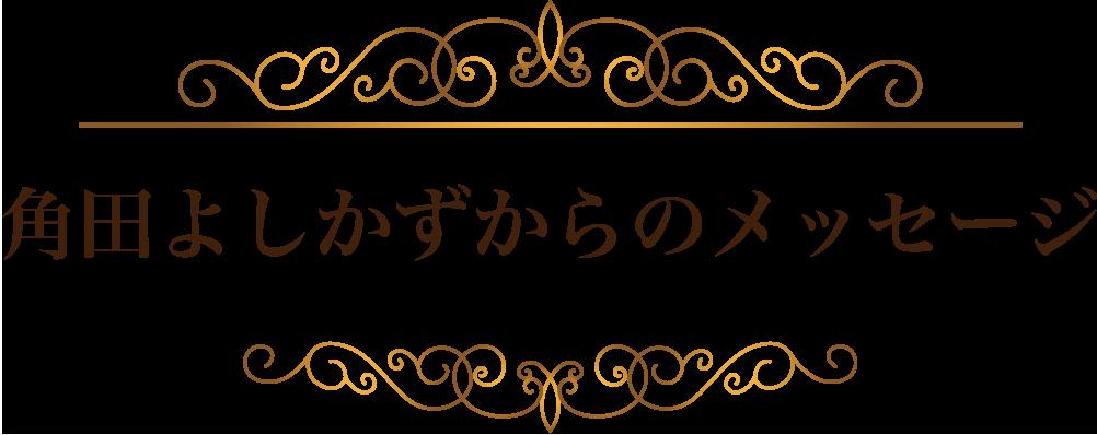 角田よしかずからのメッセージ